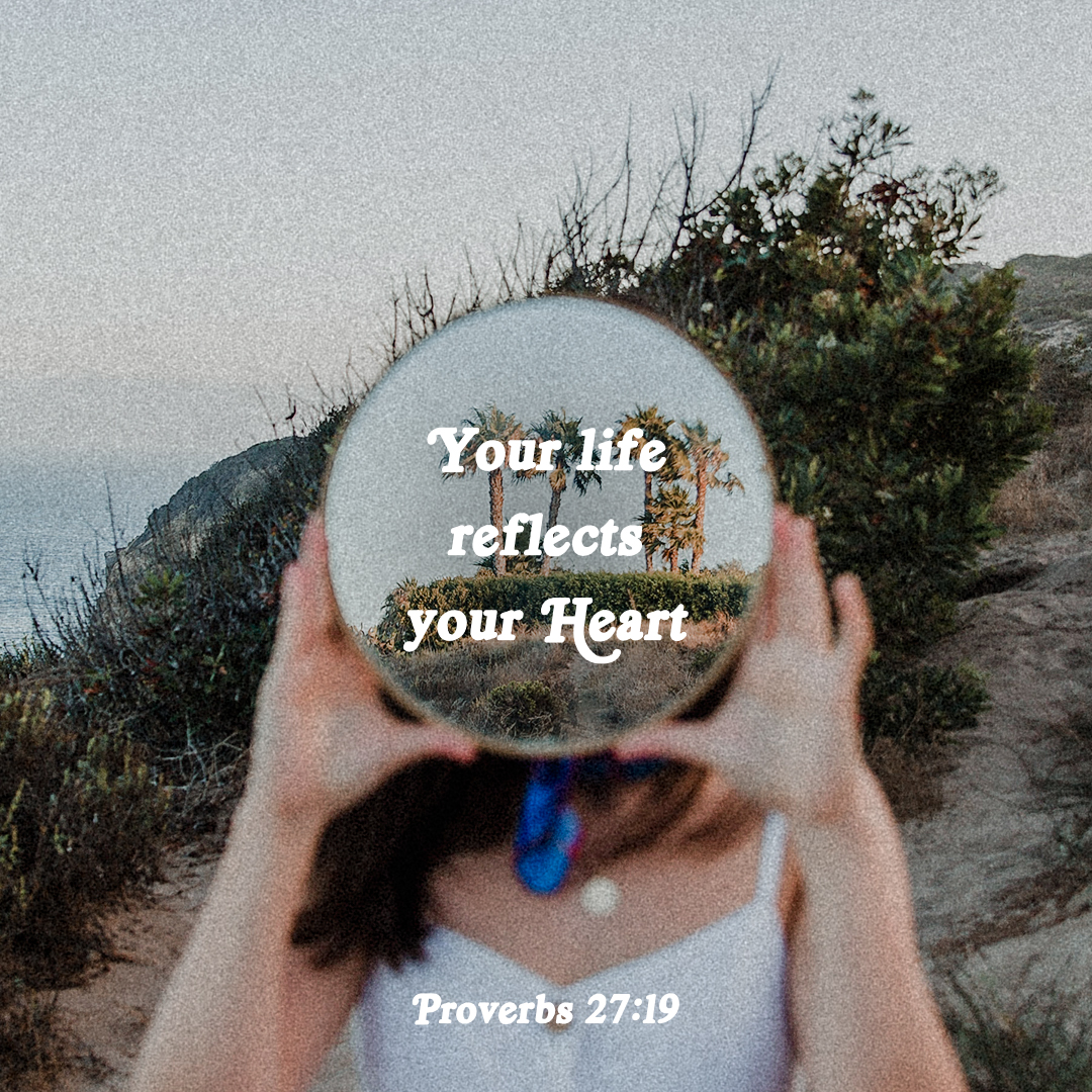 Your life reflects your heart